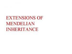 EXTENSIONS OF MENDELIAN INHERITANCE INTRODUCTION n Mendelian inheritance