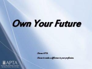 Own Your Future Choose APTA Choose to make