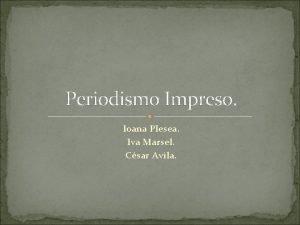 Periodismo Impreso Ioana Plesea Iva Marsel Csar Avila