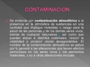 CONTAMINACION Se entiende por contaminacin atmosfrica a la