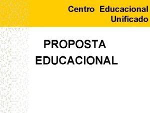 Centro Educacional Unificado PROPOSTA EDUCACIONAL Centro Educacional Unificado
