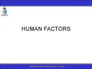 HUMAN FACTORS CANADIANCOASTGUARDAUXILIARY PACIFIC Why Human Factors Since