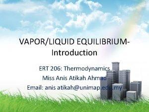 VAPORLIQUID EQUILIBRIUMIntroduction ERT 206 Thermodynamics Miss Anis Atikah
