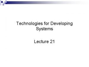 Technologies for Developing Systems Lecture 21 Technologies for