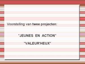 Voorstelling van twee projecten JEUNES EN ACTION VALEURHEUX