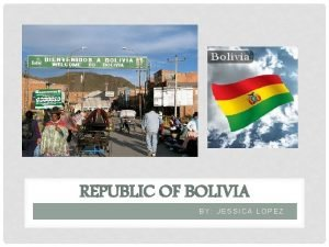 REPUBLIC OF BOLIVIA BY JESSICA LOPEZ BOLIVIA SURROUNDED
