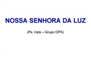 NOSSA SENHORA DA LUZ Pe Irala Grupo OPA
