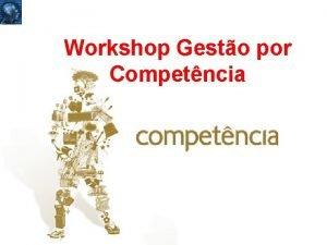 Apresentao Workshop Gesto por Competncia POR QUE GESTO