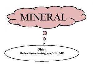 MINERAL Oleh Dedes Amertaningtyas S Pt MP MINERAL