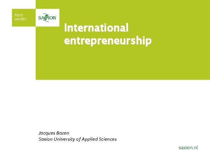 International entrepreneurship Jacques Bazen Saxion University of Applied