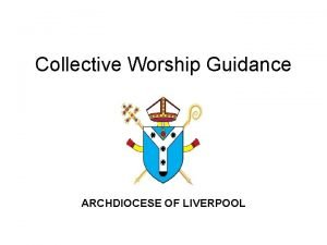 Collective Worship Guidance ARCHDIOCESE OF LIVERPOOL COLLECTIVE ACT