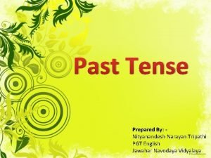 Past Tense Prepared By Nityanandesh Narayan Tripathi PGT