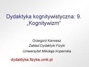 Dydaktyka kognitywistyczna 9 Kognitywizm Grzegorz Karwasz Zakad Dydaktyki