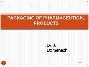 PACKAGING OF PHARMACEUTICAL PRODUCTS Dr J Domenech 1