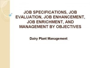 JOB SPECIFICATIONS JOB EVALUATION JOB ENHANCEMENT JOB ENRICHMENT