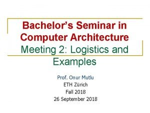 Bachelors Seminar in Computer Architecture Meeting 2 Logistics