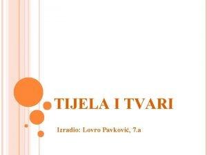 TIJELA I TVARI Izradio Lovro Pavkovi 7 a