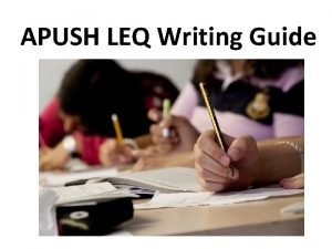 APUSH LEQ Writing Guide Writing the LEQ Remember