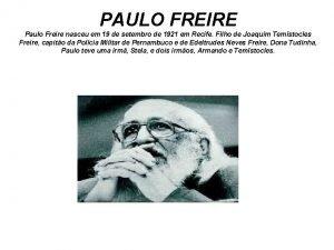 PAULO FREIRE Paulo Freire nasceu em 19 de