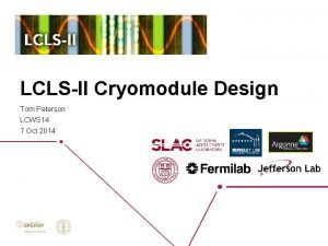 LCLSII Cryomodule Design Tom Peterson LCWS 14 7