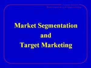 Consumer Behavior Market segmentation and target marketing Market