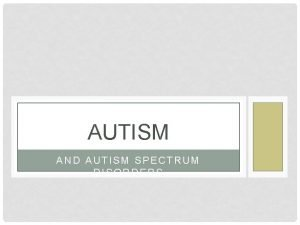 AUTISM AND AUTISM SPECTRUM DISORDERS WHAT IS AUTISM