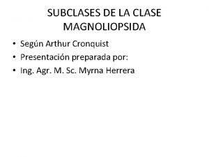 SUBCLASES DE LA CLASE MAGNOLIOPSIDA Segn Arthur Cronquist