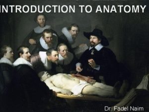 INTRODUCTION TO ANATOMY Dr Fadel Naim What is