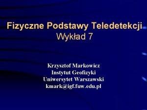 Fizyczne Podstawy Teledetekcji Wykad 7 Krzysztof Markowicz Instytut