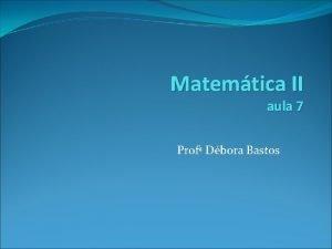 Matemtica II aula 7 Prof Dbora Bastos Antiderivadas