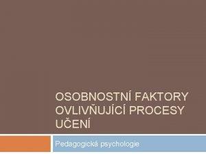 OSOBNOSTN FAKTORY OVLIVUJC PROCESY UEN Pedagogick psychologie koly