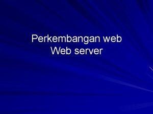 Perkembangan web Web server Komponen Sistem Web Mapping