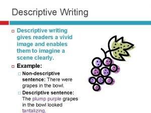 Descriptive Writing Descriptive writing gives readers a vivid