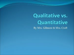 Qualitative vs Quantitative By Mrs Gilmore Mrs Craft