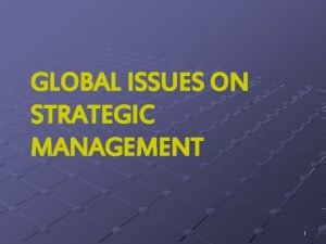 GLOBAL ISSUES ON STRATEGIC MANAGEMENT 1 STRATEGIC MANAGEMENT