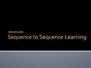 Haitham Elmarakeby Sequence to Sequence Learning Sequence to