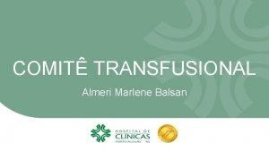 COMIT TRANSFUSIONAL Almeri Marlene Balsan COMIT TRANSFUSIONAL Histrico