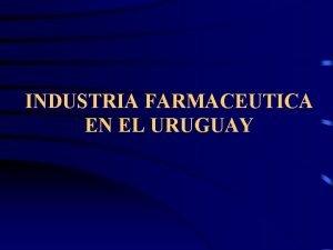 INDUSTRIA FARMACEUTICA EN EL URUGUAY INDUSTRIA FARMACEUTICA EN