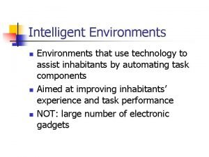 Intelligent Environments n n n Environments that use