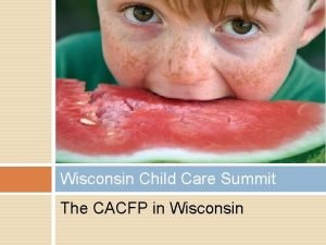 Wisconsin Child Care Summit The CACFP in Wisconsin