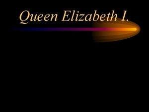 Queen Elizabeth I Queen Elizabeth I Part 1