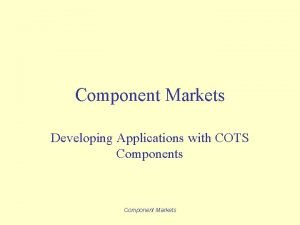 Component Markets Developing Applications with COTS Components Component