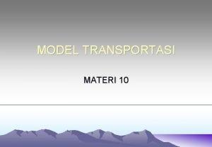 MODEL TRANSPORTASI MATERI 10 PEMODELAN TRANSPORTASI Adalah suatu