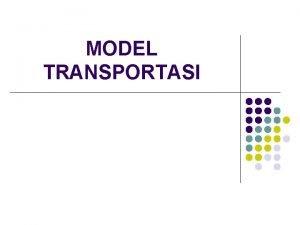 MODEL TRANSPORTASI MODEL TRANSPORTASI l l Metode yang