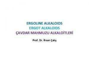 ERGOLINE ALKALOIDS ERGOT ALKALOIDS AVDAR MAHMUZU ALKALOTLER Prof
