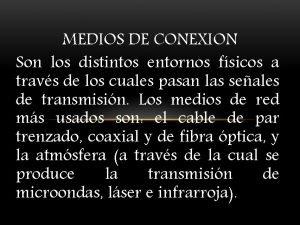 MEDIOS DE CONEXION Son los distintos entornos fsicos
