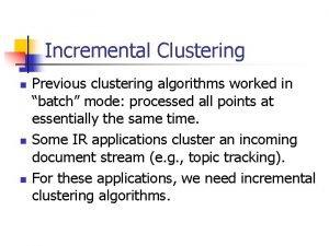 Incremental Clustering n n n Previous clustering algorithms
