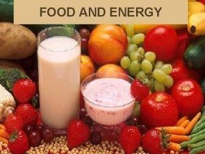 FOOD AND ENERGY Why you need food Food