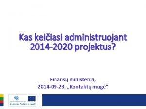 Kas keiiasi administruojant 2014 2020 projektus Finans ministerija