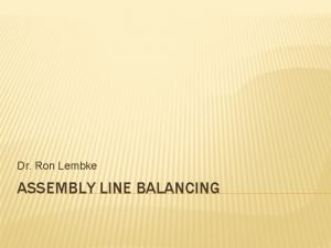 Dr Ron Lembke ASSEMBLY LINE BALANCING ASSEMBLYLINE BALANCING